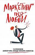 Андрей Пометун - Маркетинг по любви. 70 способов заполучить сердце клиента навсегда