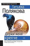 Татьяна Полякова - Держи меня крепче