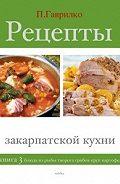 Петр Гаврилко -Рецепты закарпатской кухни. Книга 3