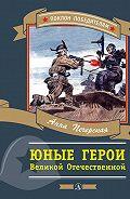 Анна Печерская -Юные герои Великой Отечественной