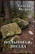 Татьяна Мудрая -Полынная Звезда