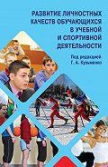 Коллектив Авторов - Развитие личностных качеств обучающихся в учебной и спортивной деятельности