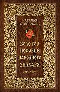 Наталья Ивановна Степанова - Золотое пособие народного знахаря. Книга I