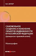 Вера Бетхер -Самовольное создание и изменение объектов недвижимости в Российской Федерации (гражданско-правовой аспект)