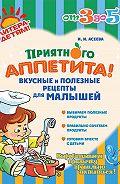 Ирина Ивановна Асеева -Приятного аппетита! Вкусные и полезные рецепты для малышей