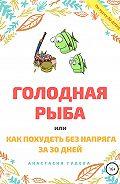 Анастасия Гудева -Голодная рыба, или Как без напряга похудеть за 30 дней