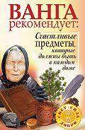 Галина Жмых -Ванга рекомендует. Счастливые предметы, которые должны быть в каждом доме