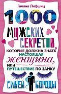 Галина Марковна Лифшиц -1000 мужских секретов, которые должна знать настоящая женщина, или Путешествие по замку Синей Бороды