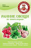 Анна Гаврилова - Ранние овощи на вашем огороде