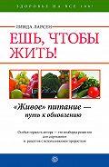 Линда Ларсен -Ешь, чтобы жить! «Живое» питание – путь к обновлению