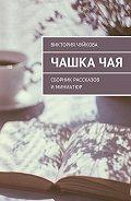 Виктория Чуйкова -Чашкачая. Сборник рассказов иминиатюр