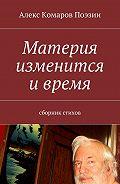 Алекс Комаров Поэзии -Материя изменится ивремя. Сборник стихов