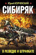 Юрий Корчевский -Сибиряк. В разведке и штрафбате