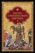 Святитель Иоанн Златоуст - Беседа о воскресении мертвых