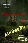 Алексей Наст -Иван-царевич и Медведь