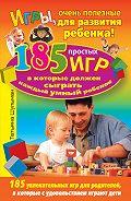 Татьяна Шульман - Игры, очень полезные для развития ребенка! 185 простых игр, в которые должен сыграть каждый умный ребенок