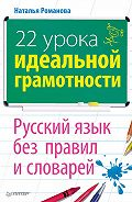 Н. Н. Романова -22 урока идеальной грамотности: Русский язык без правил и словарей