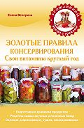 Елена Вечерина -Золотые правила консервирования