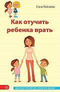 Елена Любимова -Как отучить ребенка врать