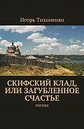 Игорь Тихоненко -Скифский клад, или Загубленное счастье. Поэма