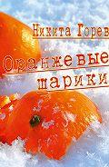 Никита Горев - Оранжевые шарики (сборник)