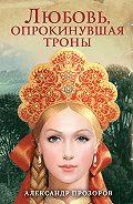 Александр Прозоров -Любовь, опрокинувшая троны