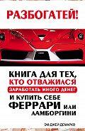 Эм-Джей ДеМарко -Разбогатей! Книга для тех, кто отважился заработать много денег и купить себе Феррари или Ламборгини