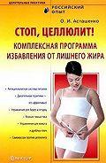 Олег Асташенко - Стоп, целлюлит! Комплексная программа избавления от лишнего жира
