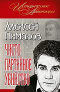 Алексей Пиманов -Чисто партийное убийство