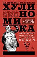 Алексей Марков -Хулиномика. Хулиганская экономика. Финансовые рынки для тех, кто их в гробу видал