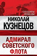 Николай Герасимович Кузнецов - Адмирал Советского флота