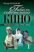 Федор Раззаков -Гибель советского кино. Интриги и споры. 1918-1972