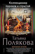 Татьяна Полякова -Коллекционер пороков и страстей