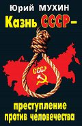 Юрий Мухин -Казнь СССР – преступление против человечества
