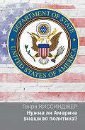 Генри Киссинджер -Нужна ли Америке внешняя политика?