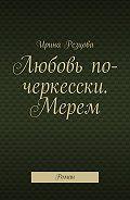 Ирина Резцова -Любовь по-черкесски. Мерем. Роман