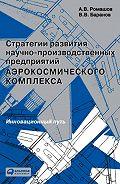 Александр Ромашов -Стратегии развития научно-производственных предприятий аэрокосмического комплекса. Инновационный путь