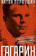 Антон Первушин -Юрий Гагарин. Один полет и вся жизнь. Полная биография первого космонавта планеты Земля