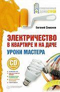 Е. В. Симонов - Электричество в квартире и на даче. Уроки мастера