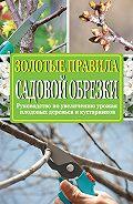 Ирина Окунева - Золотые правила садовой обрезки. Руководство по увеличению урожая плодовых деревьев и кустарников
