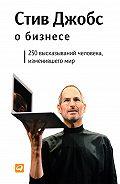 Стив Джобс -Стив Джобс о бизнесе. 250 высказываний человека, изменившего мир
