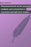 Денис Шевчук - Экономический англо-русский словарь для ускоренного изучения английского языка. Часть 2 (2000 слов)