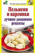 Дарья Костина - Пельмени и вареники. Лучшие домашние рецепты