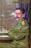 Валентин Пикуль -Честь имею