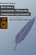 Всеволод Гаршин - Выставка в помещении «Общества поощрения художников»