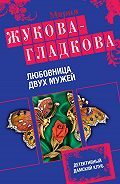 Мария Жукова-Гладкова -Любовница двух мужей