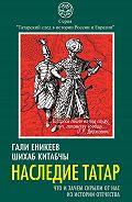Шихаб Китабчы - Наследие татар. Что и зачем скрыли от нас из истории Отечества