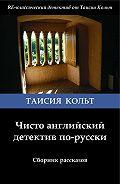 Таисия Кольт -Чисто английский детектив по-русски (сборник)