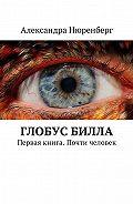 Александра Нюренберг -Глобус Билла. Первая книга. Почти человек