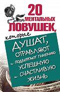 Лариса Большакова -20 ментальных ловушек, которые душат, отравляют и подвергают гниению успешную и счастливую жизнь